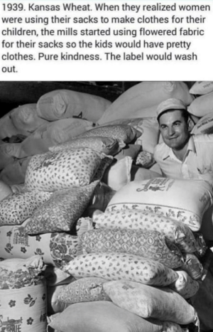 Wholesome wheat via /r/wholesomememes https://ift.tt/2N4lN9S: 1939. Kansas Wheat. When they realized women  were using their sacks to make clothes for their  children, the mills started using flowered fabric  for their sacks so the kids would have pretty  clothes. Pure kindness. The label would wash  out Wholesome wheat via /r/wholesomememes https://ift.tt/2N4lN9S