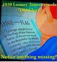 "America, Memes, and Http: 1939 Looney Tune  episode  ""Old Glor  ledge allegiance  Flag o  AmeriCA and  States Republic for which  one Nation  stands, alC  it For nd Justice Notice anything missing? Check out our heathenwear shop! http://wflatheism.spreadshirt.com/"