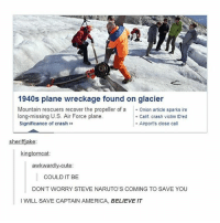 America, Cute, and Memes: 1940s plane wreckage found on glacier  Mountain rescuers recover the propeller of Onion article sparks ire  Significance of crash»  long-missing U.S. Air Force plane.  . Calif. crash victim ID'ed  Airport's close call  sheriffiake  kingtomcat:  awkwardly-cute  COULD IT BE  DON'T WORRY STEVE NARUTO'S COMING TO SAVE YOU  I WILL SAVE CAPTAIN AMERICA, BELIEVE IT it begins - Max textpost textposts