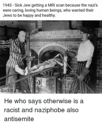 mri scan: 1943 - Sick Jew getting a MRI scan because the nazi's  were caring, loving human beings, who wanted their  Jews to be happy and healthy.  He who says otherwise is a  racist and naziphobe also  antisemite