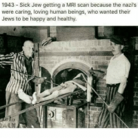 I guess this got deleted. People just don't like the cold hard facts🤷🏼♂️: 1943 Sick Jew getting a MRI scan because the nazi's  were caring, loving human beings, who wanted their  Jews to be happy and healthy I guess this got deleted. People just don't like the cold hard facts🤷🏼♂️