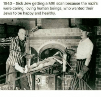 mri scan: 1943 Sick Jew getting a MRI scan because the nazi's  were caring, loving human beings, who wanted their  Jews to be happy and healthy.  1o
