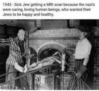 mri scan: 1943 -Sick Jew getting a MRI scan because the nazi's  were caring, loving human beings, who wanted their  Jews to be happy and healthy