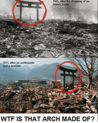Apparently, Memes, and Samurai: 1945, after the dropping of an  atomic bomb  2011, after an earthquake  and a tsunami.  WTF IS THAT ARCH MADE OF? Spirits of samurais apparently...