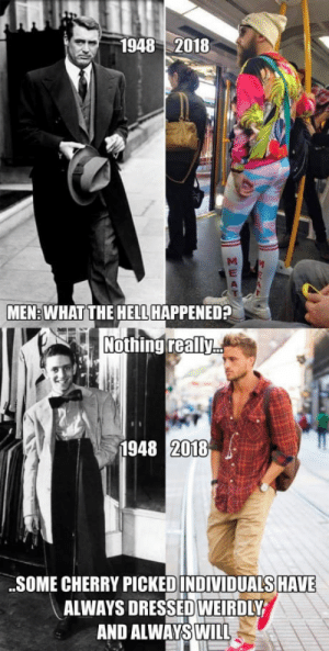 Hell, Freaks, and What: 1948 2018  MEN: WHAT THE HELL HAPPENED?  Nothing really  1948 2018  .SOME CHERRY PICKED INDIVIDUALS HAVE  ALWAYS DRESSEDINE İRDIY  AND ALWAYSWILL Please stop comparing todays freaks to yesterdays gentlemen