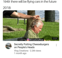 Cars, Future, and Memes: 1949: there will be flying cars in the future  2018:  tin  12:31  Credit/Tag @CreationsRoss  Secretly Putting Cheeseburgers  on People's Heads  Vlog Creations 2.2M views  1 month ago  IlSyS this is so sad via /r/memes https://ift.tt/2rryHmi