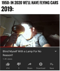 Cars, Guess, and Reason: 1950: IN 2020 WE'LL HAVE FLYING CARS  2019  Blind Myself With a Lamp For No  Reason!!  1.4K views  414  Share Download Save Guess well put a pin in that though then