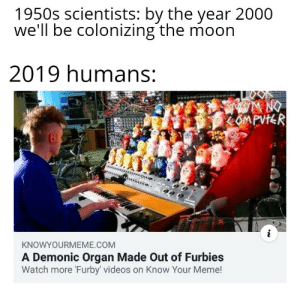 I know it's late but what the heck hope you laugh: 1950s scientists: by the year 2000  we'll be colonizing the moon  2019 humans:  WA NO  CMPVIR  adeo  KNOWYOURMEME.COM  A Demonic Organ Made Out of Furbies  Watch more 'Furby' videos on Know Your Meme! I know it's late but what the heck hope you laugh