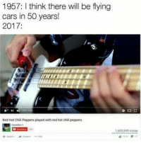 Cars, Chill, and Memes: 1957: I think there will be flying  cars in 50 years!  2017:  Red Hot Chili Peppers played with red hot chill peppers  1,605,949 vistas