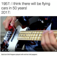 chili peppers: 1957: I think there will be flying  cars in 50 years!  2017:  005 2  0  Red Hot Chili Peppers played with red hot chili peppers