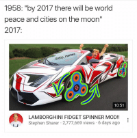 "Friends, Instagram, and Lmao: 1958: ""by 2017 there will be world  peace and cities on the moon""  2017  @drip memes  10:51  LAMBORGHINI FIDGET SPINNER MOD!!  Stephen Sharer 2,777,669 views 6 days ago • Lmao 😂 leave a like 👉🏻 Scroll ━━━━━━━━━━━━━ ❤️ LIKE This Post! ❤️ 😋 TAG Your Friends 😋 💬 COMMENT Below! 💬 👍 FOLLOW For More! 👍 😂 DM Me Your Memes! 😂 🙏 USE BallistaAlliance 🙏 - GrandTheftauto Gamers Games Bo3 MLG infinityward ps3 cod2015 explorepage bo2 view COC Xboxone XB1 tbh Like Game Likes Instagram tb cod Callofduty psn Xbox Gta5 GTAV blackops2 trayvonvert"