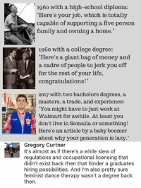 """(GC): 1960 with a high-school diploma:  Here's your job, which is totally  capable of supporting a five person  family and owning a home.""""  1960 with a college degree:  """"Here's a giant bag of money and  a cadre of people to jerk you off  for the rest of your life,  congratulations!""""  2017 with two bachelors degrees, a  Il masters, a trade, and experience  """"You might have to just work at  Walmart for awhile. At least you  don't live in Somalia or something!  Here's an article by a baby boomer  about why your generation is lazy.""""  Gregory Curtner  It's almost as if there's a while slew of  regulations and occupational licensing that  didn't exist back then that hinder a graduates  hiring possibilities. And I'm also pretty sure  feminist dance therapy wasn't a degree back  then (GC)"""