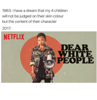 A Dream, Children, and Netflix: 1963: I have a dream that my 4 children  will not be judged on their skin colour  but the content of their character  2017:  NETFLIX  DEAR  WHITE  PEOPLE <p>White ppl succ</p>