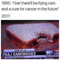 "Cars, Dank, and Future: 1965: ""I bet there'll be flying cars  and a cure for cancer in the future""  2017:  NEW AT 10  PB&J SANDWICHES  АС  NE  HEY RACIST  gAotionNc <p>1965- I'll bet there are flying cars in the future…. via /r/dank_meme <a href=""https://ift.tt/2r589GZ"">https://ift.tt/2r589GZ</a></p>"
