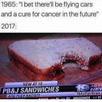 "Cars, Future, and I Bet: 1965: ""I bet there'll be flying cars  and a cure for cancer in the future""  2017  NEW AT 10  PB&J SANDWICHES  ACTİ  NEV  9AationNews.c  THEY RACISI <p>Oops via /r/memes <a href=""http://ift.tt/2vCBZq4"">http://ift.tt/2vCBZq4</a></p>"