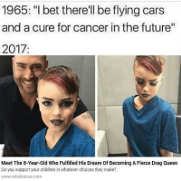 "What happened in the last 10 years that caused this: 1965: ""I bet there'll be flying cars  and a cure for cancer in the future""  2017:  Meet The 8-Year-old Who Fulfilled His Dream of Becoming A Fierce Drag Queen  Do you support your children in whatever choices they make?  www.rebelcircus.com What happened in the last 10 years that caused this"