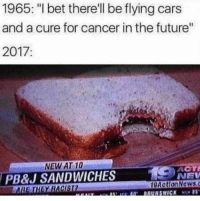 "Cars, Future, and I Bet: 1965: ""I bet there'll be flying cars  and a cure for cancer in the future""  2017  Il  NEW AT 10  PB&J SANDWICHES  THEY RACISI  ACTİ  NEV  9ActionNewsc"