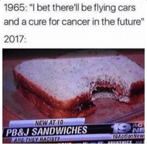 "Cars, Future, and I Bet: 1965: ""I bet there'll be flying cars  and a cure for cancer in the future""  2017:  NEW AT 10  PB&J SANDWICHES  Y RACIST  AC  NE  9AatlonNe"