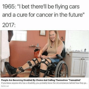 "Cars, Future, and I Bet: 1965: ""I bet there'll be flying cars  and a cure for cancer in the future""  2017:  People Are Becoming Disabled By Choice And Calling Themselves 'Transabled  If you know anyone who has a disability, you probably know the circumstances behind how they go..  8shit.net"