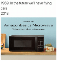 Bored, Cars, and Future: 1969: In the future we'll have flying  cars  2018  Introducing  AmazonBasics Microwave  Voice-controlled microwave I made this cuz im bored