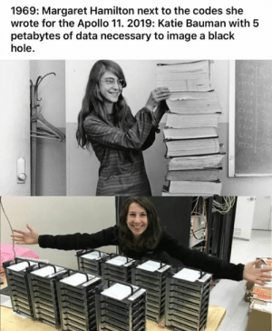 codes: 1969: Margaret Hamilton next to the codes she  wrote for the Apollo 11. 2019: Katie Bauman with 5  petabytes of data necessary to image a black  hole.