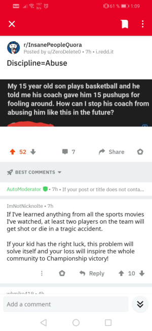 Blursed advice: 197  0161 %  1:09  Voz4G  B/s  r/InsanePeopleQuora  Posted by u/ZeroDelete0 • 7h • i.redd.it  Discipline=Abuse  My 15 year old son plays basketball and he  told me his coach gave him 15 pushups for  fooling around. How can I stop his coach from  abusing him like this in the future?  1 52  Share  Y BEST COMMENTS  AutoModerator  7h • If your post or title does not conta...  ImNotNicknolte • 7h  If I've learned anything from all the sports movies  I've watched, at least two players on the team will  get shot or die in a tragic accident.  If your kid has the right luck, this problem will  solve itself and your loss will inspire the whole  community to Championship victory!  1 10 +  Reply  LAihmiko 10. Ah  Add a comment  •.. Blursed advice