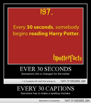 Harry Potter, Life, and Omg: 197.  Every 30 seconds, somebody  begins reading Harry Potter.  hpotterfacts  EVER 30 SECONDS  Someone's life is changed for the better  1 in 3 people will read this and go to  TASTE OF AWESOME.COM  EVERY 30 CAPTIONS  Someone has to make a spelling mistake  TASTE OF AWESOME.COM  Banned in 0 countries Every 30 Captionshttp://omg-humor.tumblr.com