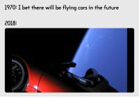 """Cars, Future, and I Bet: 1970: I bet there will be flying cars in the future  2018: <p>Thanks Elon Musk via /r/wholesomememes <a href=""""http://ift.tt/2EkWPPN"""">http://ift.tt/2EkWPPN</a></p>"""