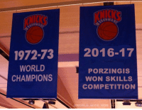 New York Knicks, Life, and Time: 1972-73  2016-17  WORLD  PORZINGIS  CHAMPIONS  WON SKILLS  COMPETITION  WORLD WIDE MOB Knicks Fans, it's finally time to celebrate! Waited my whole life for this moment. Kristaps brought us the banner!  -Tommy Credit: World Wide Wob