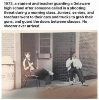 Cars, Guns, and School: 1973, a student and teacher guarding a Delaware  high school after someone called in a shooting  threat during a morning class. Juniors, seniors, and  teachers went to their cars and trucks to grab their  guns, and guard the doors between classes. No  shooter ever arrived