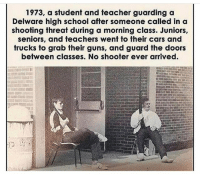 Cars, Guns, and Memes: 1973, a student and teacher guarding a  Delware high school after someone called in a  shooting threat during a morning class. Juniors,  seniors, and teachers went to their cars and  frucks to grab their guns, and guard the doors  between classes. No shooter ever arrived. This is how it should be. Peace through strength🇺🇸🇺🇸🇺🇸