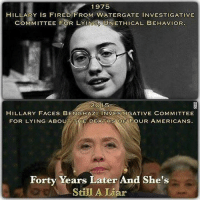 Memes, American, and Death: 1975  HILLARY Is FIRED FROM WATERGATE INVESTIGATIVE  COMMITTEE FOR LY IN UNETHICAL BEHAVIOR  HILLARY FACES BENGHAZI INVESTIGATIVE COMMITTEE  FOR LYING ABOUT THE DEATHS OF FoUR AMERICANS  Forty Years Later And She's  Still A Liar