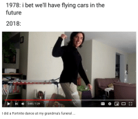 Cars, Future, and Dance: 1978:1bet we'll have flying cars in the  future  2018  I  0:45/1:28  I did a Fortnite dance at my grandma's funeral .. meirl