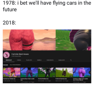 meirl by cbxy-irl MORE MEMES: 1978: i bet we'll have flying cars in the  future  2018:  Fortnite Best Asses  2.945 Abonnenten  VIDEOS  PLAYLISTS  KANÄLE  DISKUSSION  Uploads ALLE WIEDERGEBEN  1:57  1:07  0:41  Fortnite Rose Team Leader  Ass  Fortnite Redline Ass  Fortnite Cuddle Team Leader  Ass In Slow Motion  Fortnite Sun Strider Ass  Fortnite Huntress Ass  1.955 Aufrufe vor 1 Tag  5120 Aufrufe vor 3 Tagen  6563 Aufrufe vor 4 Tagen  1.874 Aufrufe vor 2 Tagen  9796 Aufrufe vor 4 Tagen meirl by cbxy-irl MORE MEMES