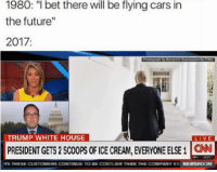 "Cars, Future, and Memes: 1980: "" bet there will be flying cars in  the future""  2017:  TRUMP WHITE HOUSE  LIVE  PRESIDENT GETS 2 ScOOPS OFICE CREAM, EVERYONE ELSE 1  YS THESE CUSTOMERS CONTINUE TO BE COSTUER THAN THE COMPANY EI  NEWSROOM <p>This says all about women. via /r/memes <a href=""http://ift.tt/2pLvqeq"">http://ift.tt/2pLvqeq</a></p>"