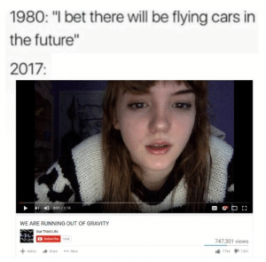 """Cars, Future, and Retarded: 1980: """" bet there will be flying cars in  the future""""  2017  WE ARE RUNNING OUT OF GRAVITY  Our Third Lito  747,301 views  sue  More  364 The future is here and its retarded."""