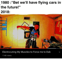 "Cars, Future, and God: 1980 :""Bet we'll have flying cars in  the future!""  2018  te  God is nut  Electrocuting My Muscles to Force me to Dab  114K views"