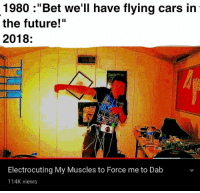 "Cars, Future, and God: 1980 :""Bet we'll have flying cars in  the future!""  2018:  God is rinid  Electrocuting My Muscles to Force me to Dab  114K views"