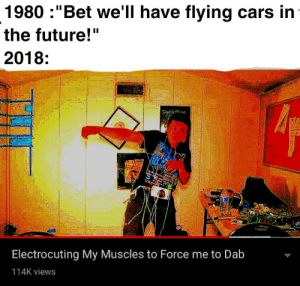 "Cars, Future, and Dab: 1980 :""Bet we'll have flying cars in  the future!""  2018:  Electrocuting My Muscles to Force me to Dab  114K views DABspacito"