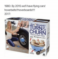 "Cars, Hoverboard, and Memes: 1980: By 2015 we'll have flying cars!  hoverbelts!!hoverboards!!!!  2017  Henzi TURN&  CHURN  Maker  ebuttons on a shirt  heel freshice cream!"" I wonder when Donald will get impeached"
