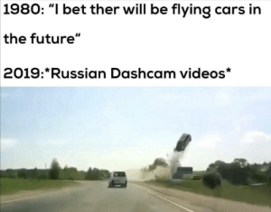 "Yes flying cars: 1980: ""I bet ther will be flying cars in  the future""  2019: Russian Dashcam videos* Yes flying cars"