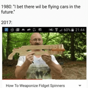 "Cars, Future, and I Bet: 1980: ""I bet there wil be flying cars in the  future.""  2017:  60% 21:44  60  How To Weaponize Fidget Spinners"