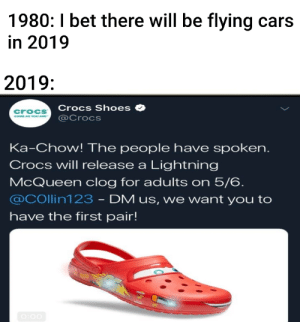 Cars, Crocs, and I Bet: 1980: I bet there will be flying cars  in 2019  2019:  Crocs Shoes  @@crocs  croCs  Ka-Chow! The people have spoken.  Crocs will release a Lightning  McQueen clog for adults on 5/6.  @COllin123 - DM us, we want you to  have the first pair! Me🤑irl