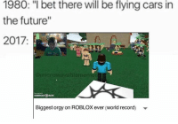 """robloxs: 1980: """"I bet there will be flying cars in  the future""""  2017.  microwavablemennes  OMATK  Biggest orgy on ROBLOX ever (world record)"""