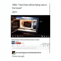 """Cars, Future, and I Bet: 1980: """"I bet there will be flying cars in  the future""""  2017  5.45/1419  Microwaving A Microwave Microwaving A Toaster  MrBeasta  45 909  234,266 view  Add to  More  www.instagram.com/p/BR7 vaeRhD BY/  annoyingpyromaniacphoenix  Close enough Ok this is really weird but like I was researching this ok so there's this thing with asparagus where it makes your pee smell weird and some people can smell it but some people can't and like that's so wild to me bc scientists don't know whether it's because your body doesn't produce the smell or if your nose isn't adapted enough to be able to smell it so like.....what is the truth"""