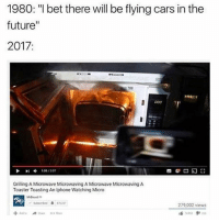 """Cars, Future, and I Bet: 1980: """"I bet there will be flying cars in the  future  2017  I D00  108 307  Grilling A Microwave Microwaving A Microwave Microwaving A  Toaster Toasting An Iphone Watching Micro  279.002 views This is the future 😂"""