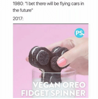 "Cars, Future, and I Bet: 1980: ""I bet there will be flying cars in  the future""  2017:  PS  VEGAN OREO  FIDGETSPINNER 😂😂😂😂"