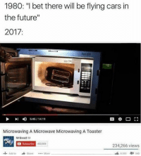 """Cars, Future, and I Bet: 1980: """"I bet there will be flying cars in  the future""""  2017:  川  4)  5:45 / 14:19  Microwaving A Microwave Microwaving A Toaster  MrBeast e  Subscribe  453.909  234,266 views  Add toShare..More  8353  1 340 <p><a href=""""http://wrappingpaper.tumblr.com/post/158857759076/yes"""" class=""""tumblr_blog"""" target=""""_blank"""">wrappingpaper</a>:</p><blockquote><p>Yes</p></blockquote>"""