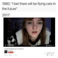 "Cars, Dank, and Future: 1980: ""I bet there will be flying cars in  the future""  2017:  WE ARE RUNNING OUT OF GRAVITY  Our Third Life  15/Κ  747,301 views <p>Yah im floating via /r/dank_meme <a href=""https://ift.tt/2JiaB57"">https://ift.tt/2JiaB57</a></p>"