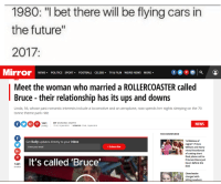 "Cars, Dank, and Future: 1980: ""I bet there will be flying cars in  the future""  2017  Mirror NEWS POLITICS SPORTFOOTBALL CELEBS T & FLM WEIRD NEWS MORE  Meet the woman who married a ROLLERCOASTER called  Bruce their relationship has its ups and downs  Linda, 56, whose past romantic interests include a locomotive and an aeroplane, now spends her nights sleeping on the 70  tonne theme park ride  1441  SHARES  BY DOMINIC SMITH  17:47, 15 JAN 2015 UPDATED 17:49, 15 JAN 2015  NEWS  RECOMMENDED  ""A lifetime of  regret"": Prince  William and Harry  reveal heartbreak  of cutting short  final phone call to  Princess Diana just  hours before she  died  Get Daily updates directly to your inbox  Enter your email  +Subscribe  It's called 'Bruce  1441  SHARES  Cheerleader  charged with  killing newborn <p>🅱ove via /r/dank_meme <a href=""http://ift.tt/2gUJaEv"">http://ift.tt/2gUJaEv</a></p>"